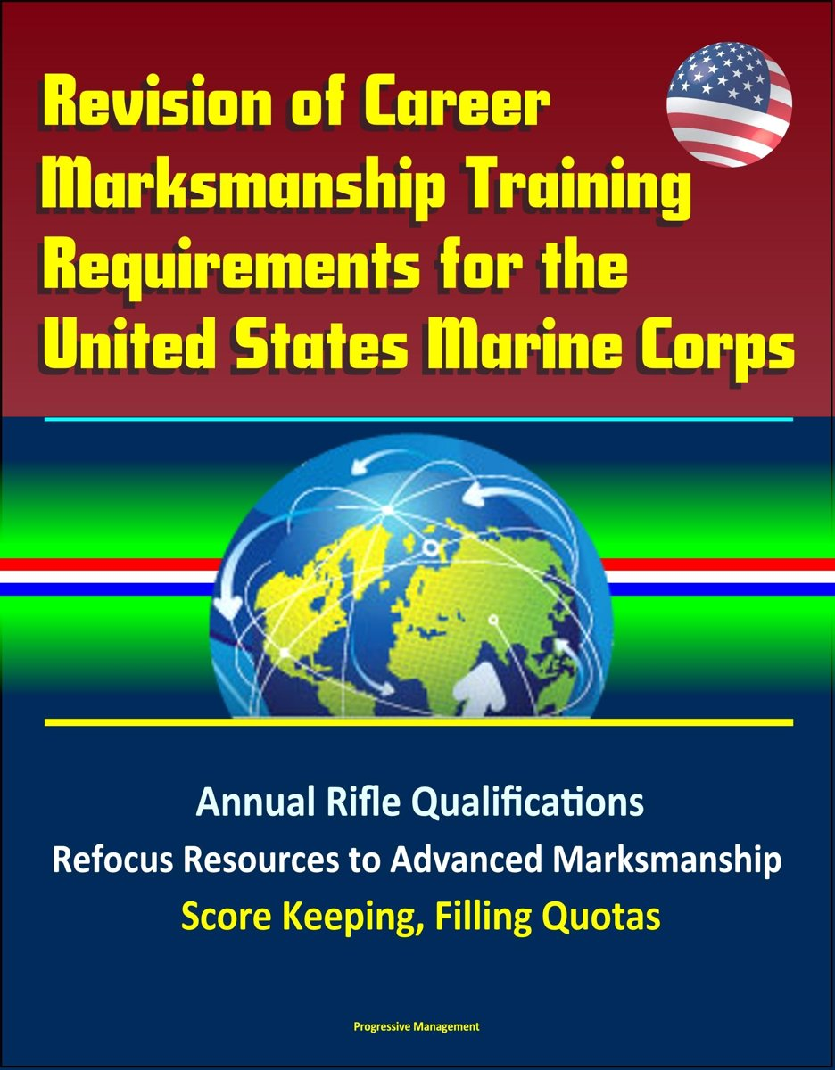 Revision of Career Marksmanship Training Requirements for the United States Marine Corps: Annual Rifle Qualifications, Refocus Resources to Advanced Marksmanship, Score Keeping, Filling Quota