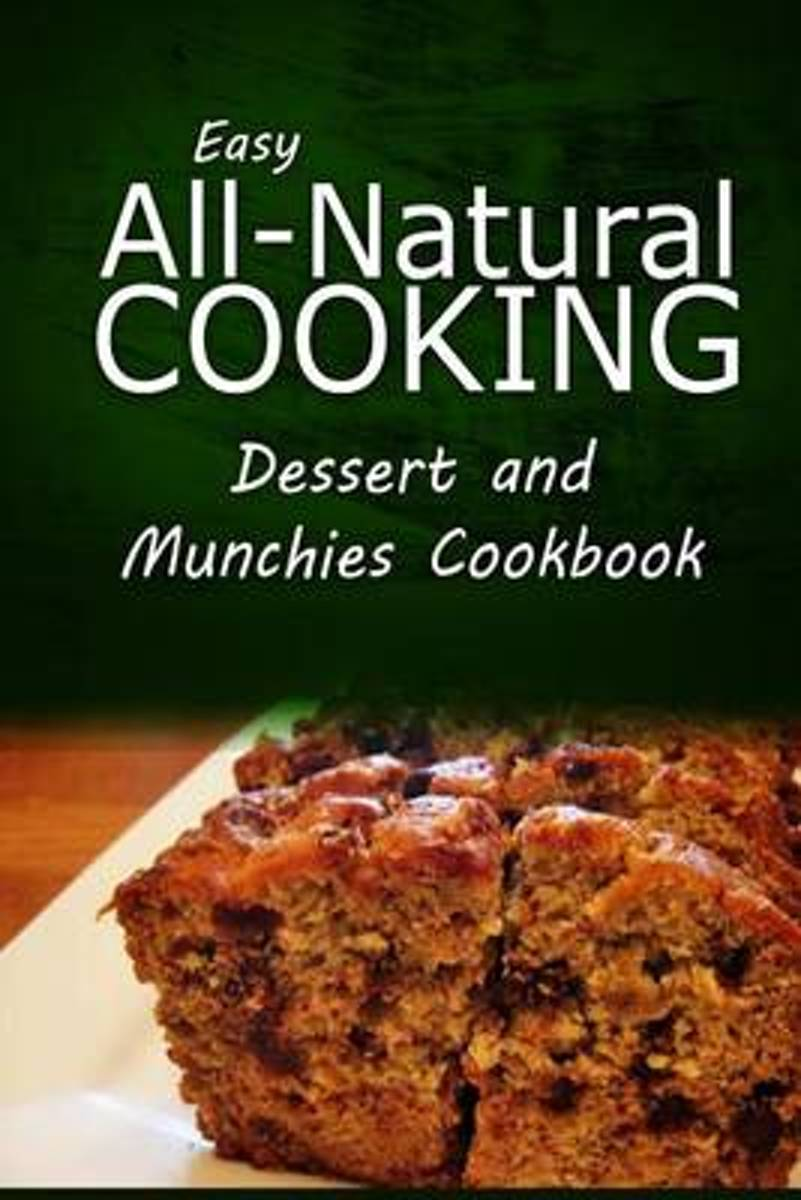 Easy All-Natural Cooking - Dessert and Munchies Cookbook