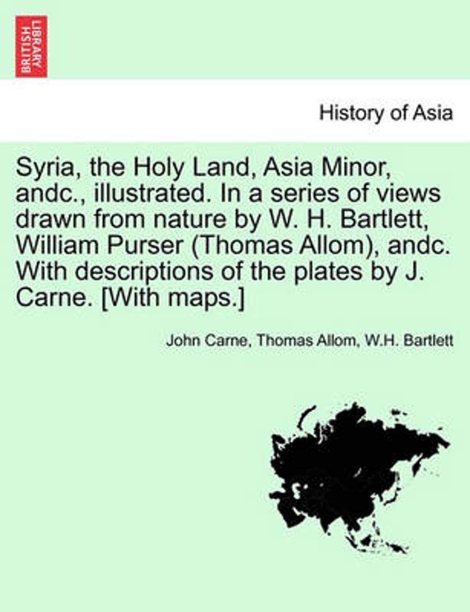 Syria, the Holy Land, Asia Minor, Andc., Illustrated. in a Series of Views Drawn from Nature by W. H. Bartlett, William Purser (Thomas Allom), Andc. with Descriptions of the Plates by J. Carn