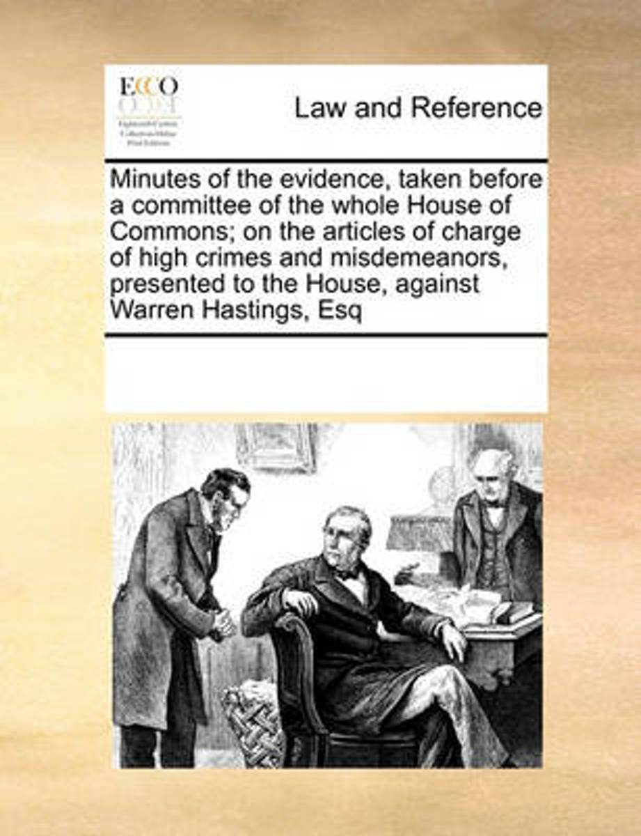 Minutes of the Evidence, Taken Before a Committee of the Whole House of Commons; On the Articles of Charge of High Crimes and Misdemeanors, Presented to the House, Against Warren Hastings, Es