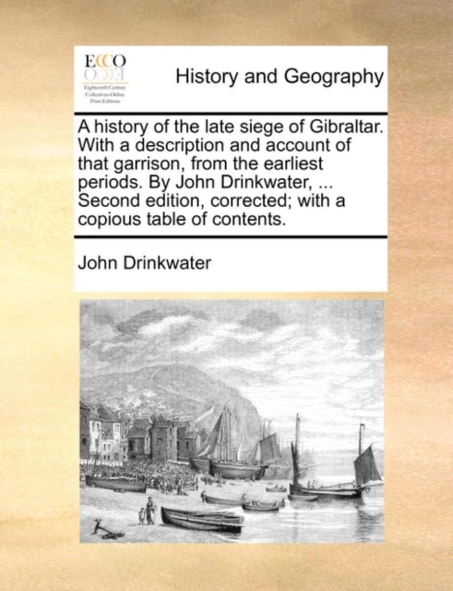 A History of the Late Siege of Gibraltar. with a Description and Account of That Garrison, from the Earliest Periods. by John Drinkwater, ... Second Edition, Corrected; With a Copious Table o