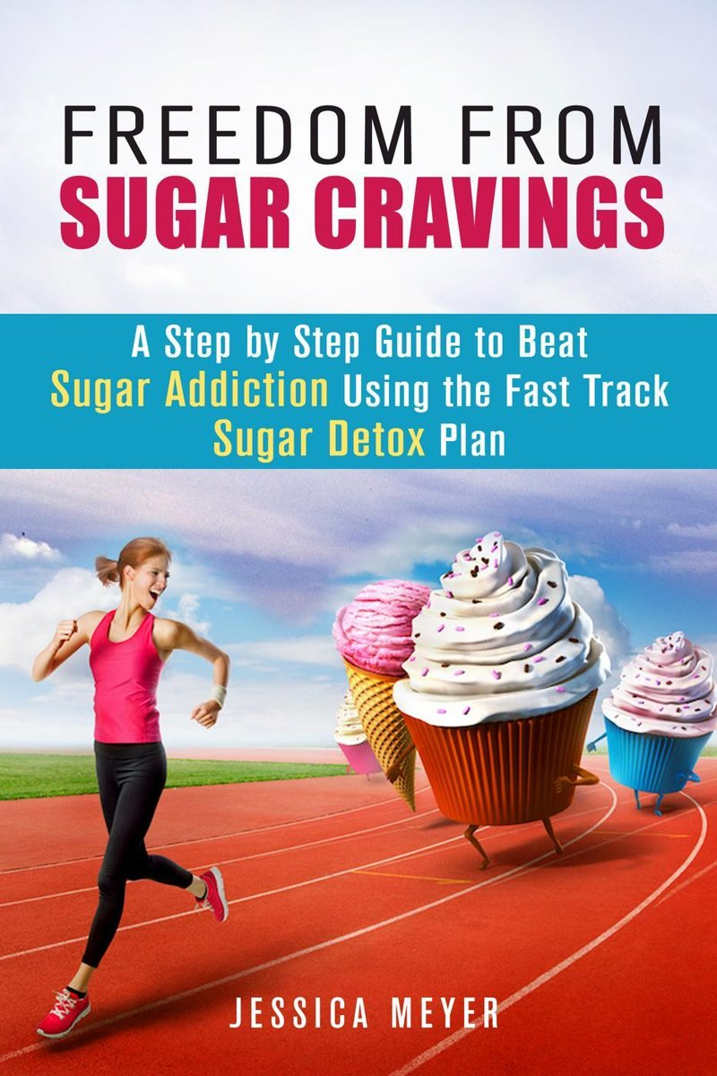 Freedom From Sugar Cravings: A Step by Step Guide to Beat Sugar Addiction Using the Fast Track Sugar Detox Plan