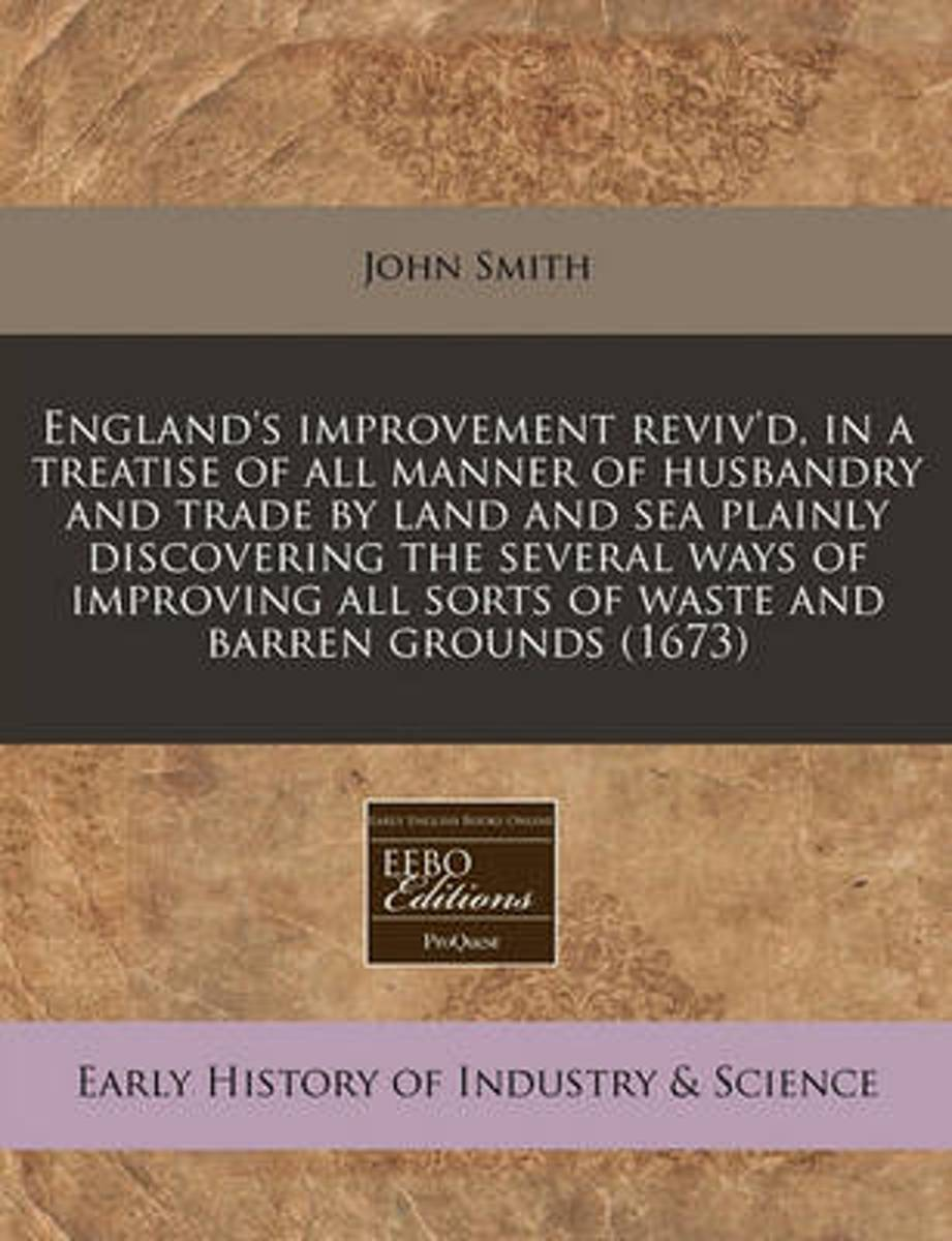 England's Improvement Reviv'd, in a Treatise of All Manner of Husbandry and Trade by Land and Sea Plainly Discovering the Several Ways of Improving All Sorts of Waste and Barren Grounds (1673