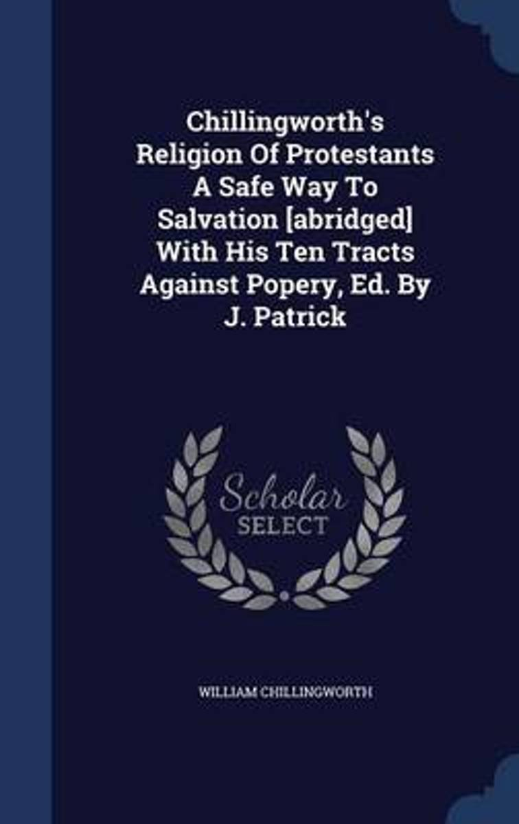 Chillingworth's Religion of Protestants a Safe Way to Salvation [Abridged] with His Ten Tracts Against Popery, Ed. by J. Patrick