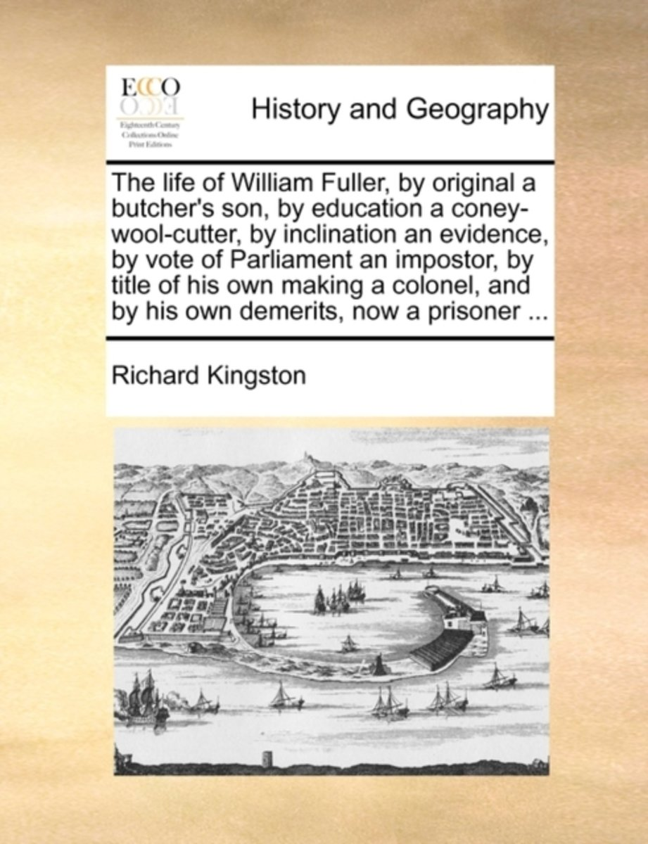 The Life of William Fuller, by Original a Butcher's Son, by Education a Coney-Wool-Cutter, by Inclination an Evidence, by Vote of Parliament an Impostor, by Title of His Own Making a Colonel,