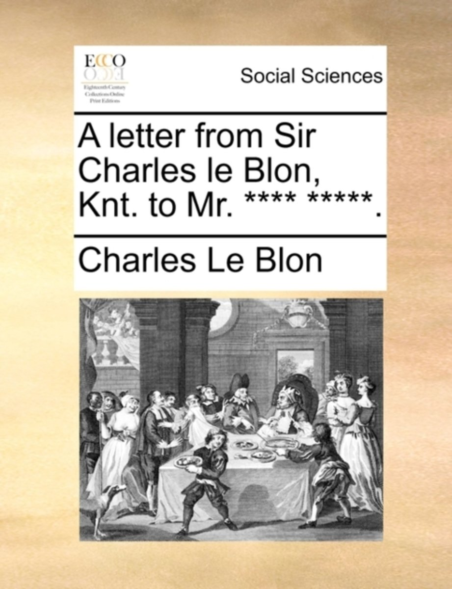 A Letter from Sir Charles Le Blon, Knt. to Mr. **** *****.