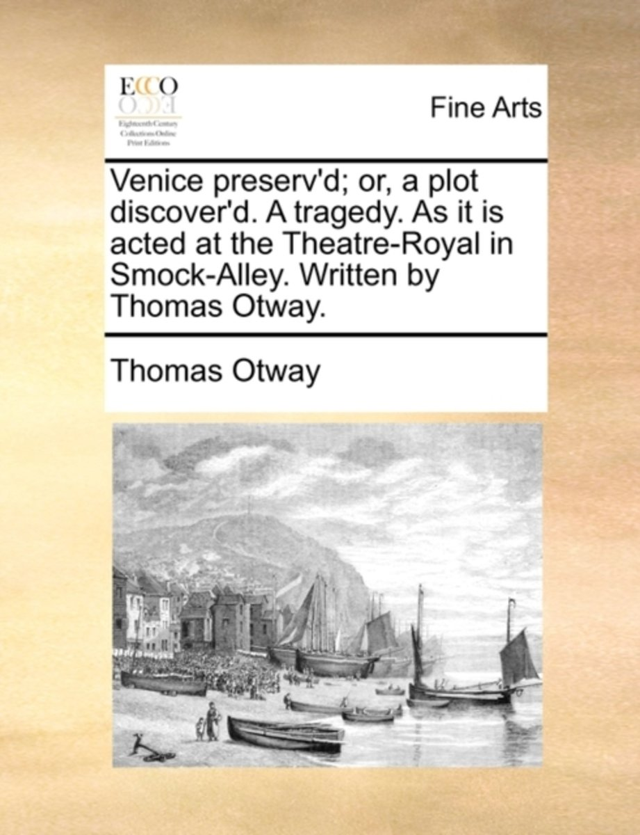 Venice Preserv'd; Or, a Plot Discover'd. a Tragedy. as It Is Acted at the Theatre-Royal in Smock-Alley. Written by Thomas Otway.