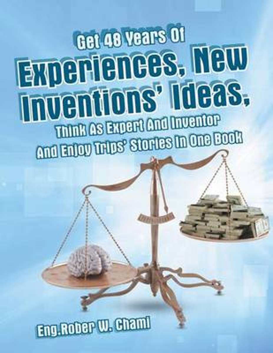 Get 48 Years of Experiences, New Inventions' Ideas, Think as Expert and Inventor and Enjoy Trips' Stories in One Book