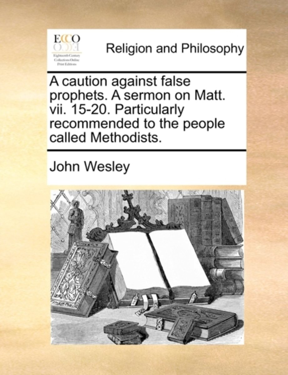 A Caution Against False Prophets. a Sermon on Matt. VII. 15-20. Particularly Recommended to the People Called Methodists.