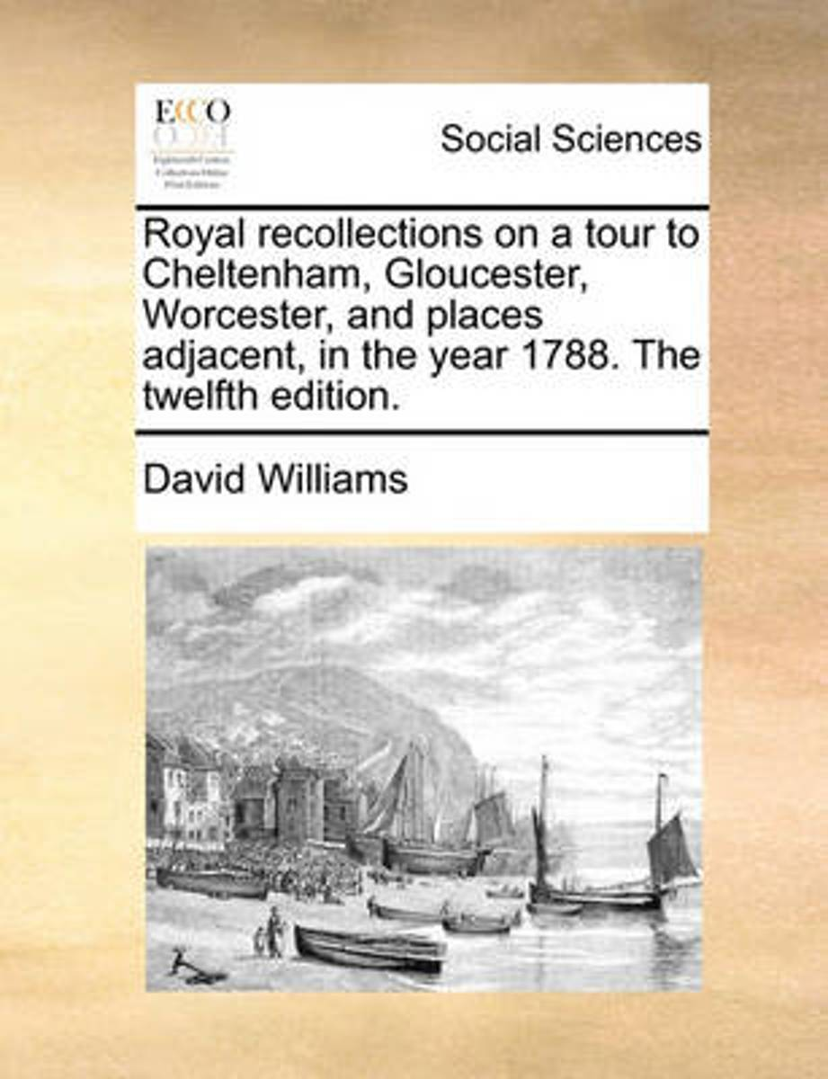 Royal Recollections on a Tour to Cheltenham, Gloucester, Worcester, and Places Adjacent, in the Year 1788. the Twelfth Edition