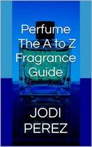 Perfume: The A to Z Fragrance Guide