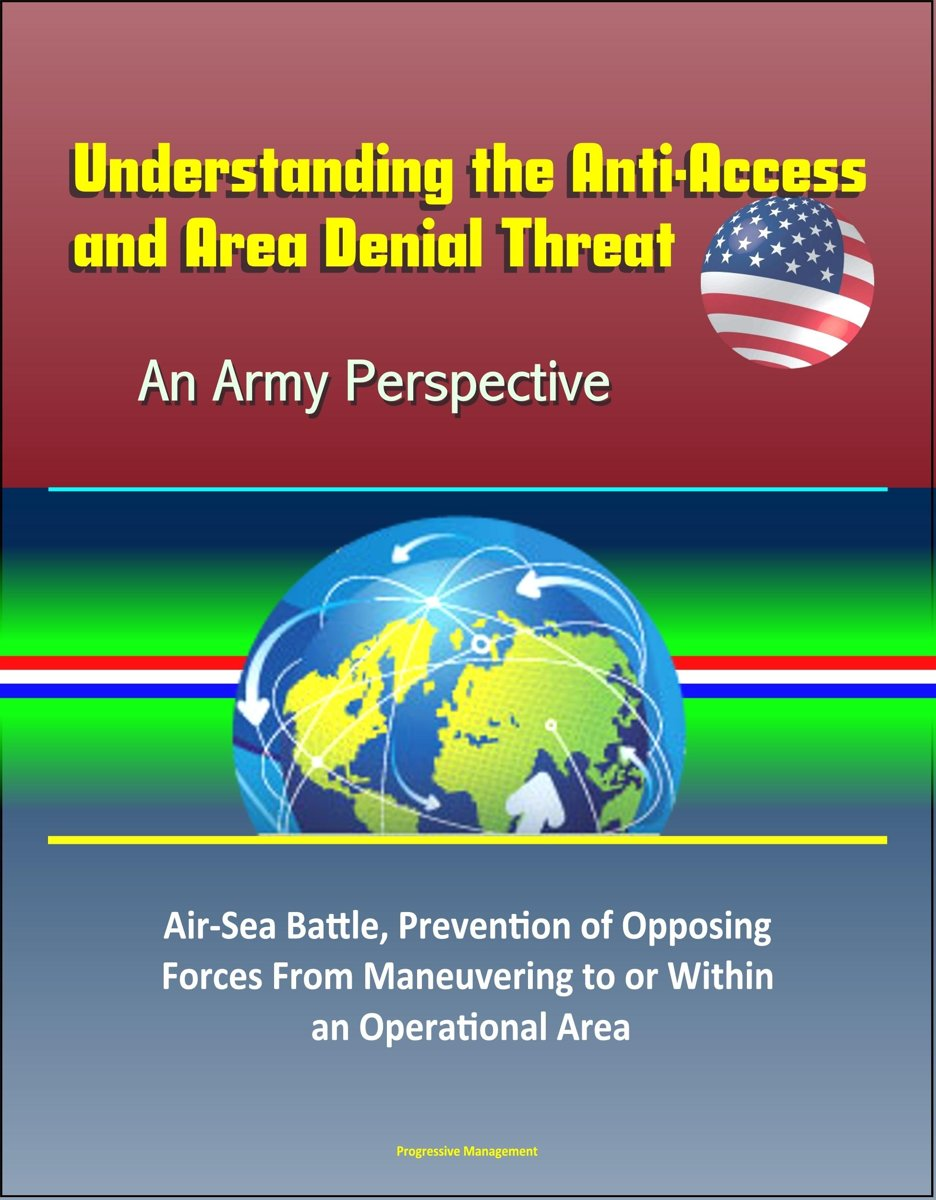 Understanding the Anti-Access and Area Denial Threat: An Army Perspective – Air-Sea Battle, Prevention of Opposing Forces From Maneuvering to or Within an Operational Area