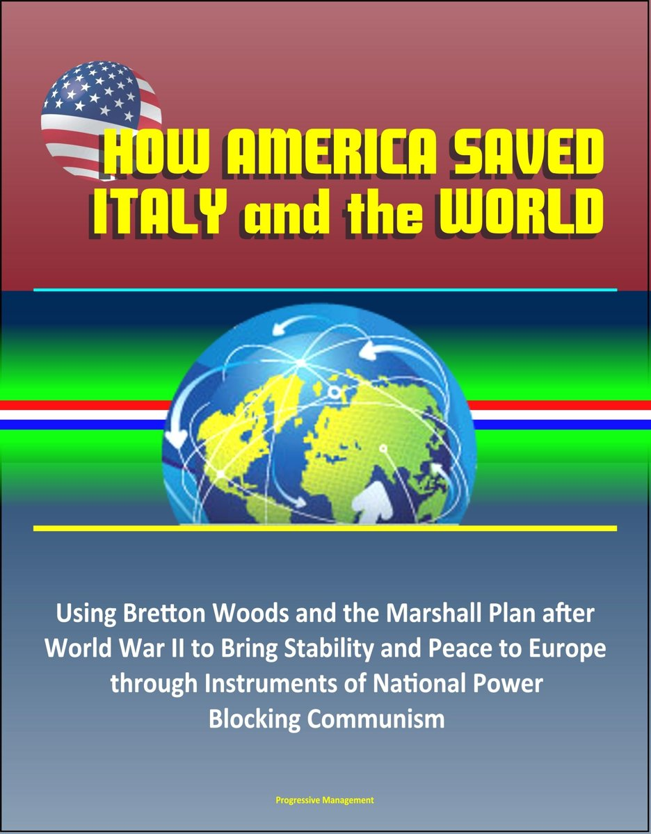 How America Saved Italy and the World: Using Bretton Woods and the Marshall Plan after World War II to Bring Stability and Peace to Europe through Instruments of National Power, Blocking Comm