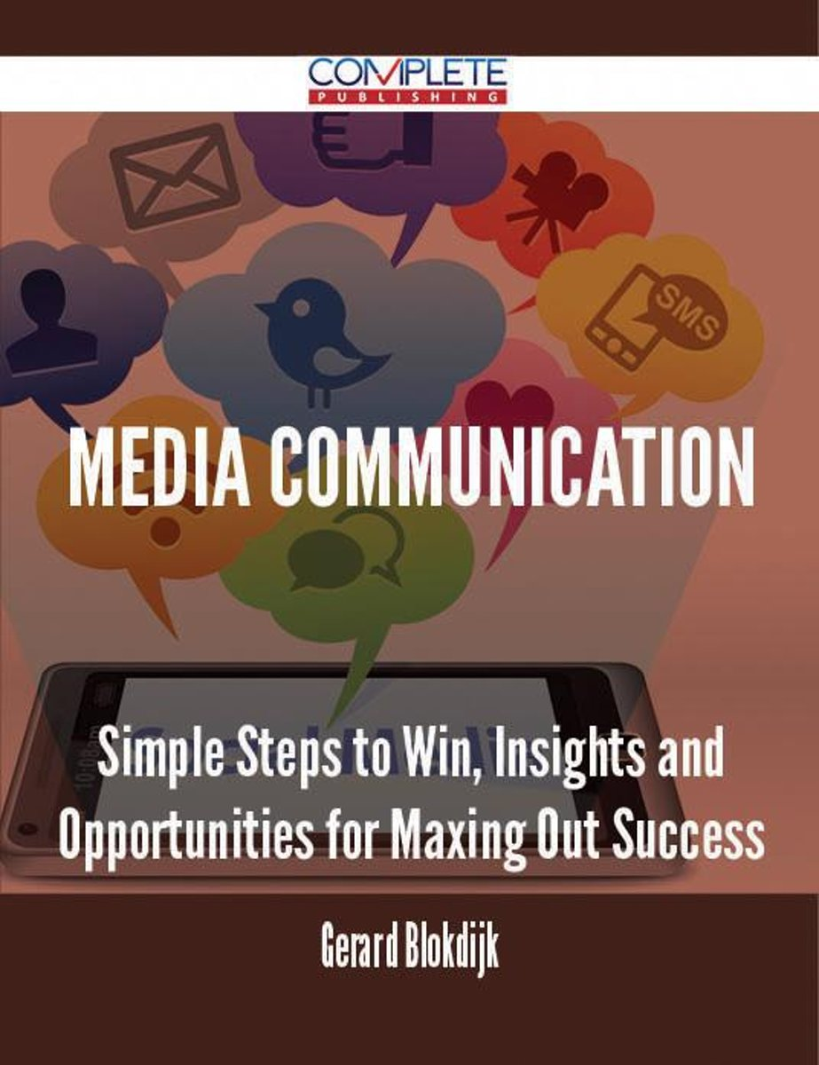 Media Communication - Simple Steps to Win, Insights and Opportunities for Maxing Out Success