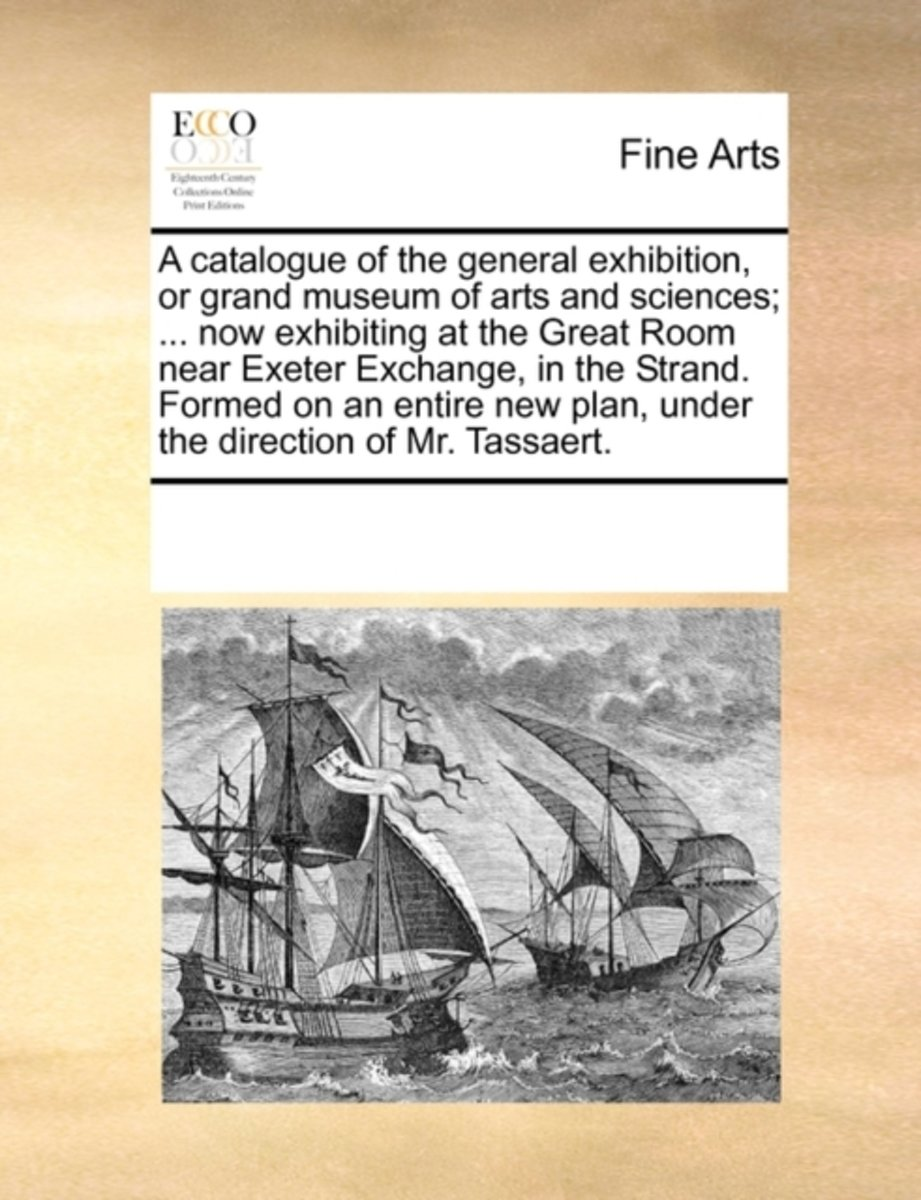 A Catalogue of the General Exhibition, or Grand Museum of Arts and Sciences; ... Now Exhibiting at the Great Room Near Exeter Exchange, in the Strand. Formed on an Entire New Plan, Under the