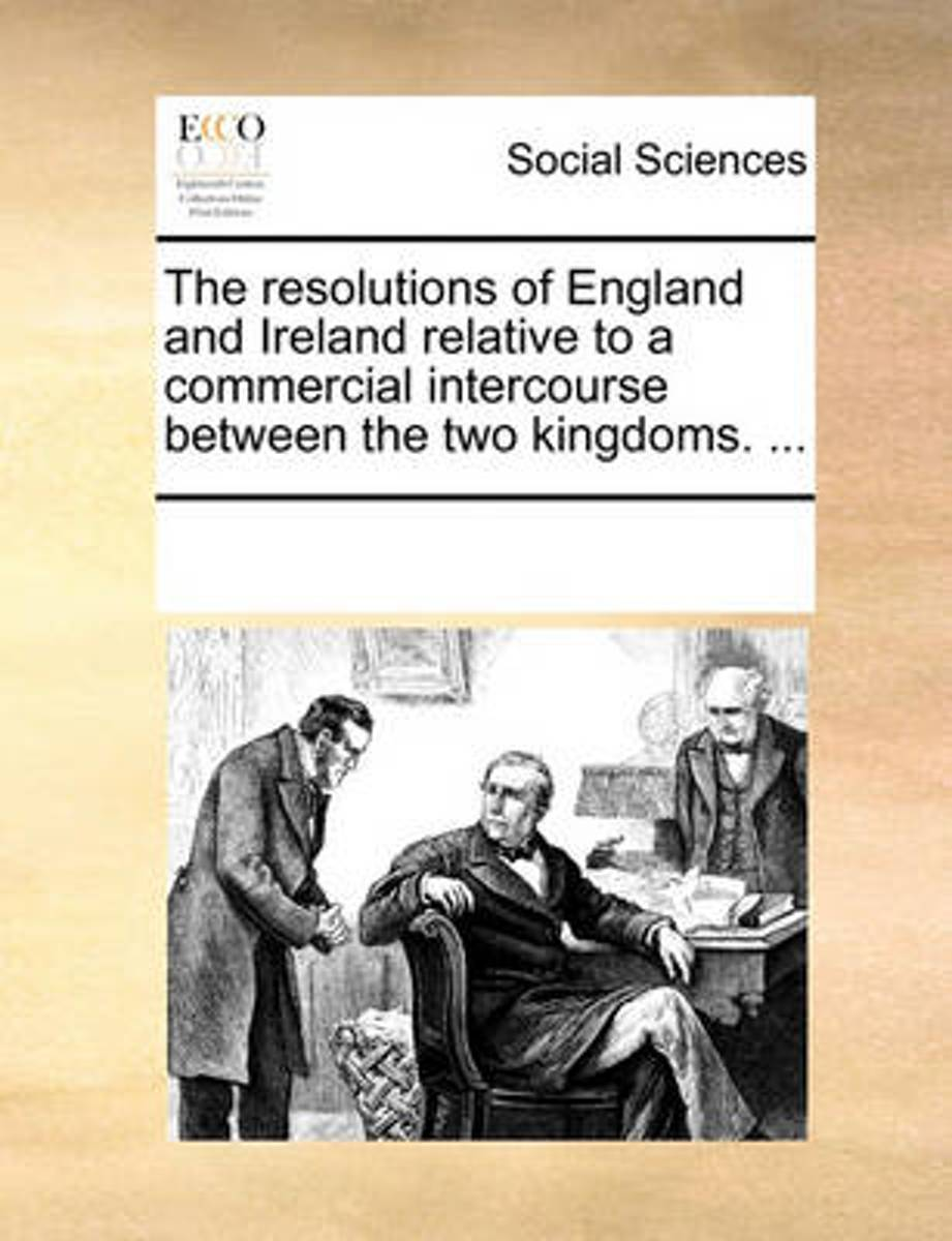 The Resolutions of England and Ireland Relative to a Commercial Intercourse Between the Two Kingdoms. ...