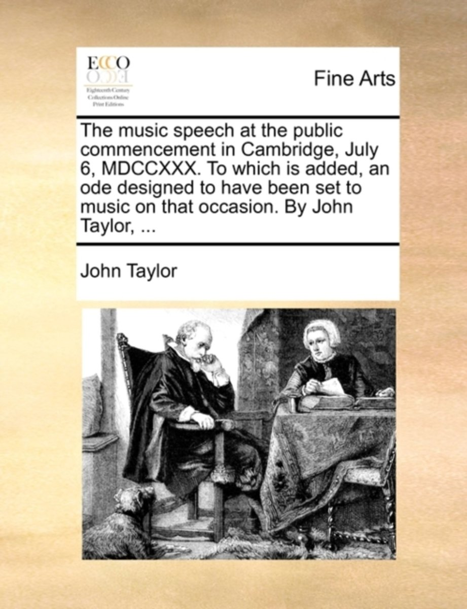 The Music Speech at the Public Commencement in Cambridge, July 6, MDCCXXX. to Which Is Added, an Ode Designed to Have Been Set to Music on That Occasion. by John Taylor,