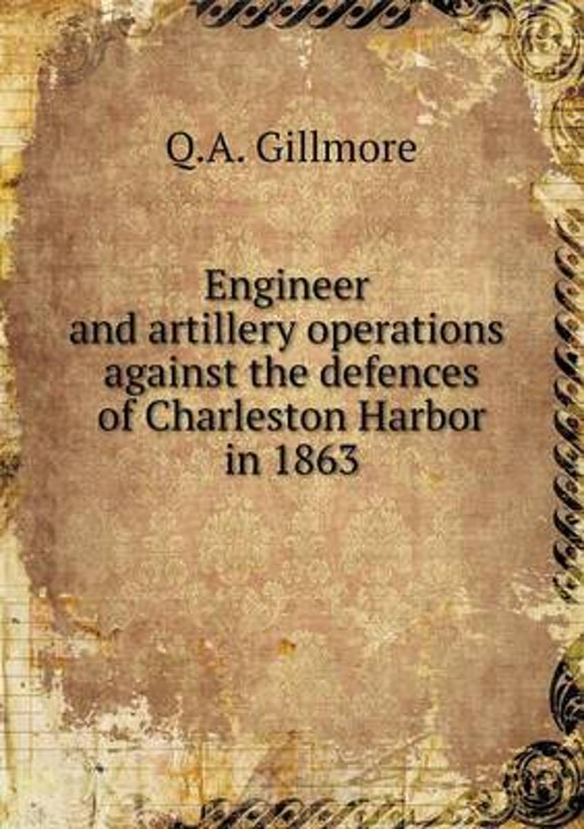 Engineer and Artillery Operations Against the Defences of Charleston Harbor in 1863