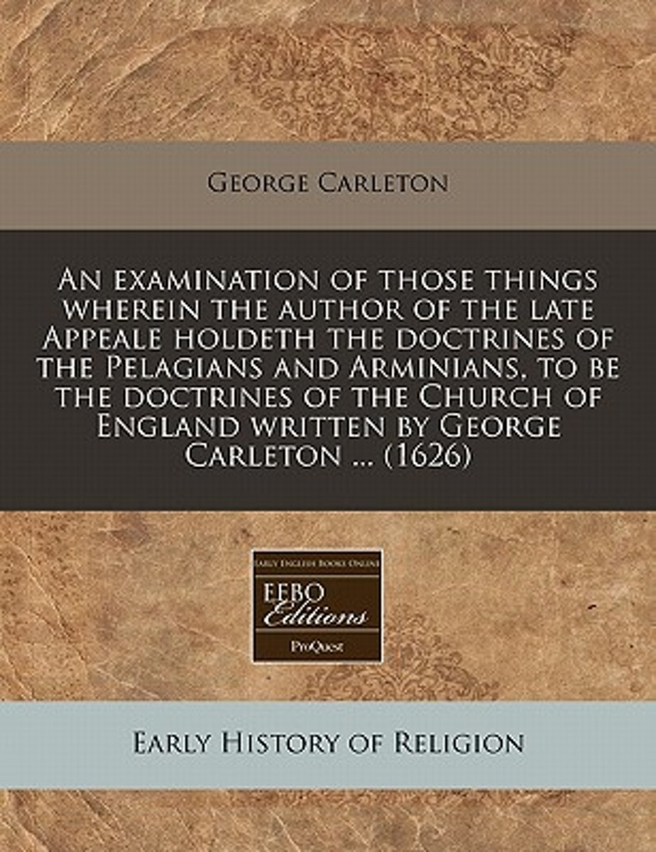 An Examination of Those Things Wherein the Author of the Late Appeale Holdeth the Doctrines of the Pelagians and Arminians, to Be the Doctrines of the Church of England Written by George Carl