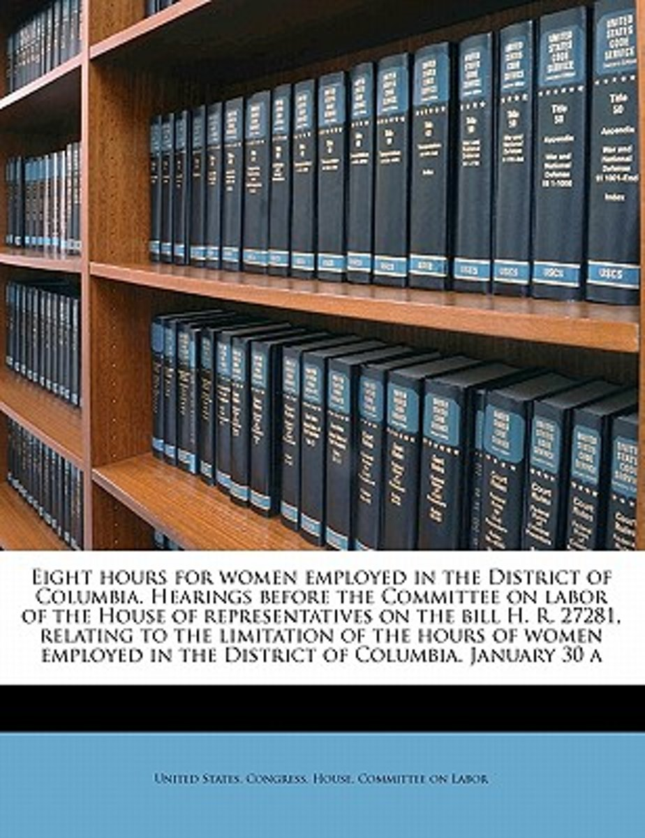Eight Hours for Women Employed in the District of Columbia. Hearings Before the Committee on Labor of the House of Representatives on the Bill H. R. 27281, Relating to the Limitation of the H