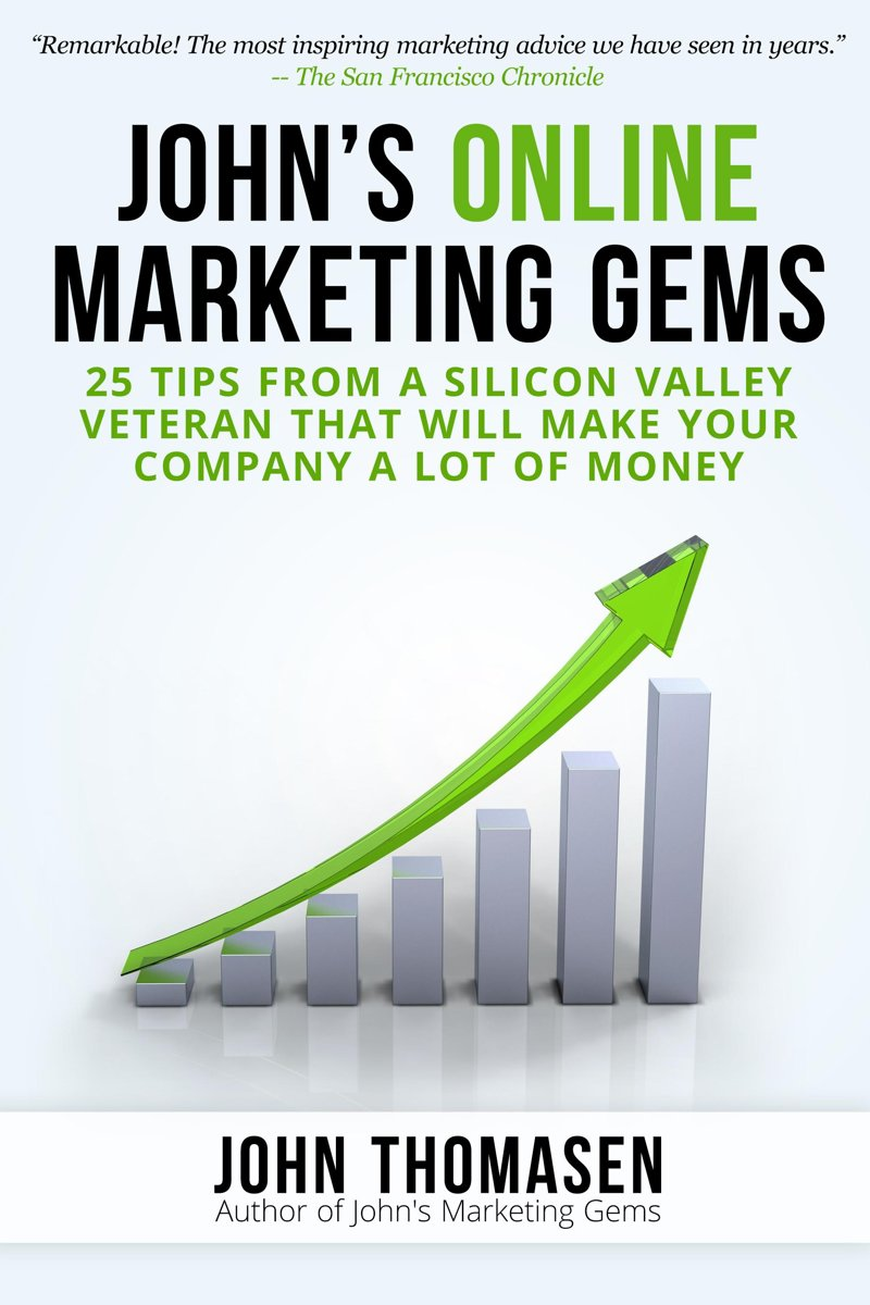 John's Online Marketing Gems: 25 Tips from a Silicon Valley Veteran that will Make Your Company a lot of Money