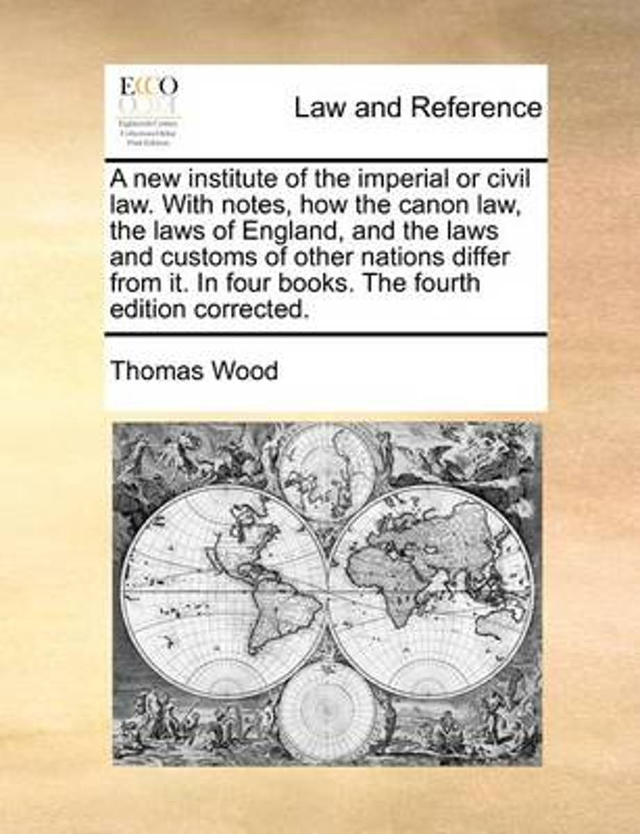 A New Institute of the Imperial or Civil Law. with Notes, How the Canon Law, the Laws of England, and the Laws and Customs of Other Nations Differ from It. in Four Books. the Fourth Edition C