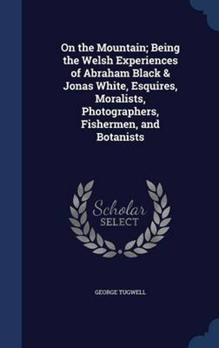 On the Mountain; Being the Welsh Experiences of Abraham Black & Jonas White, Esquires, Moralists, Photographers, Fishermen, and Botanists