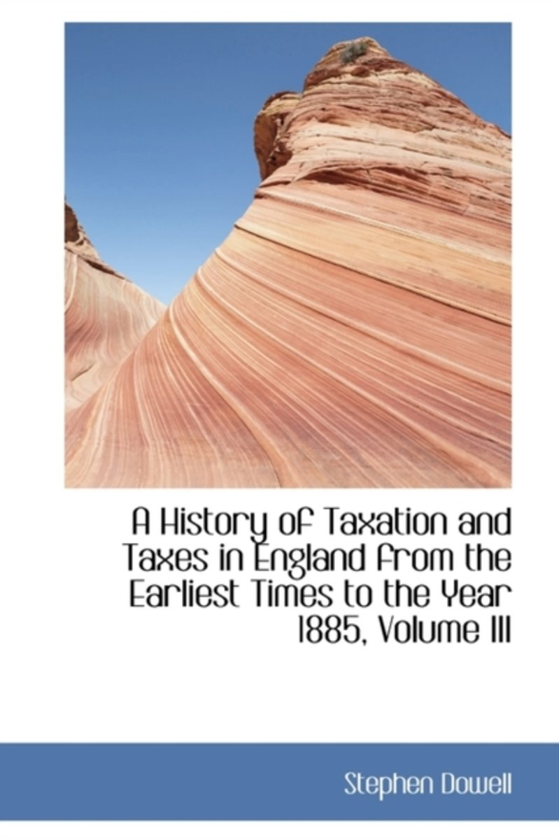 A History of Taxation and Taxes in England from the Earliest Times to the Year 1885, Volume III