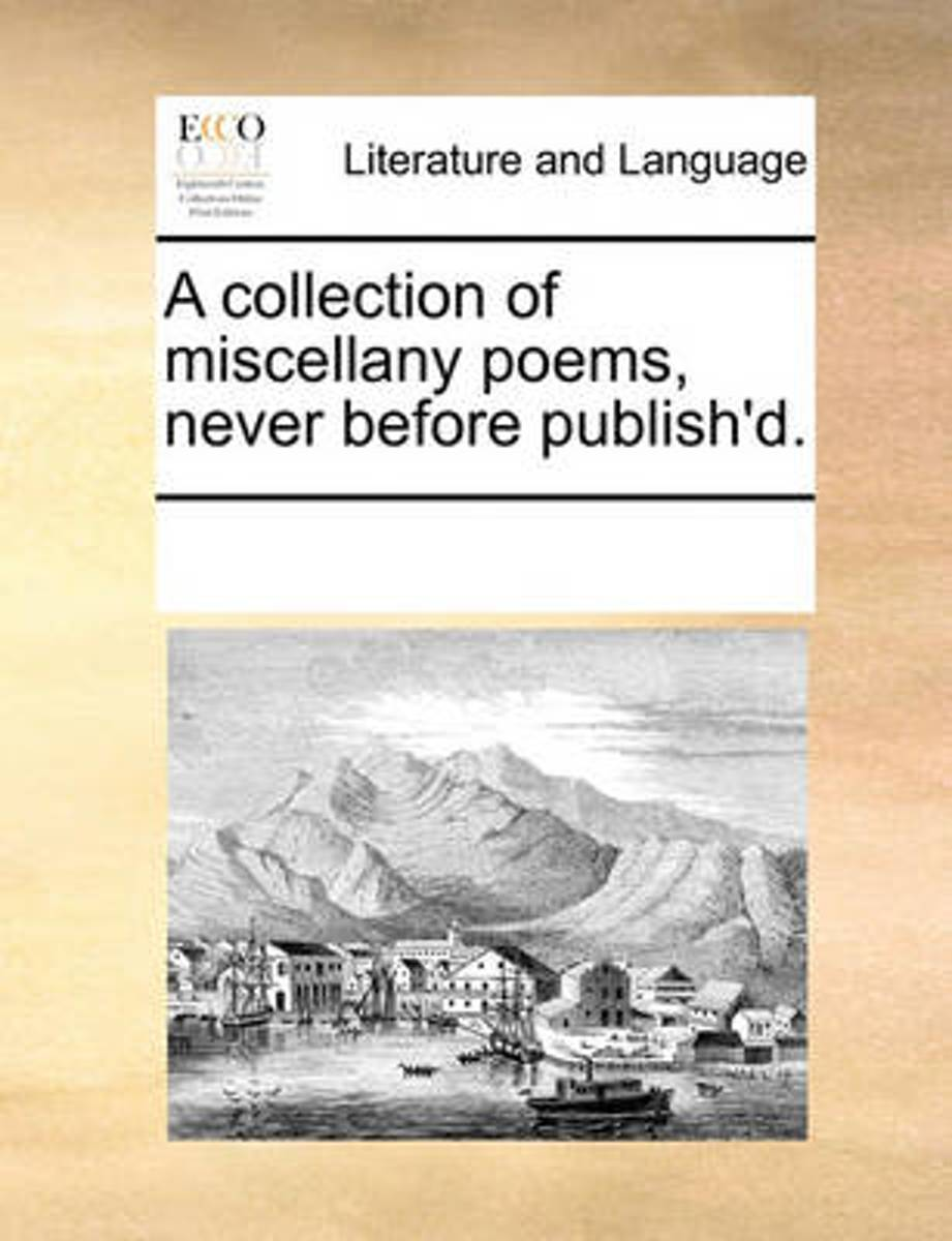 A Collection of Miscellany Poems, Never Before Publish'd.