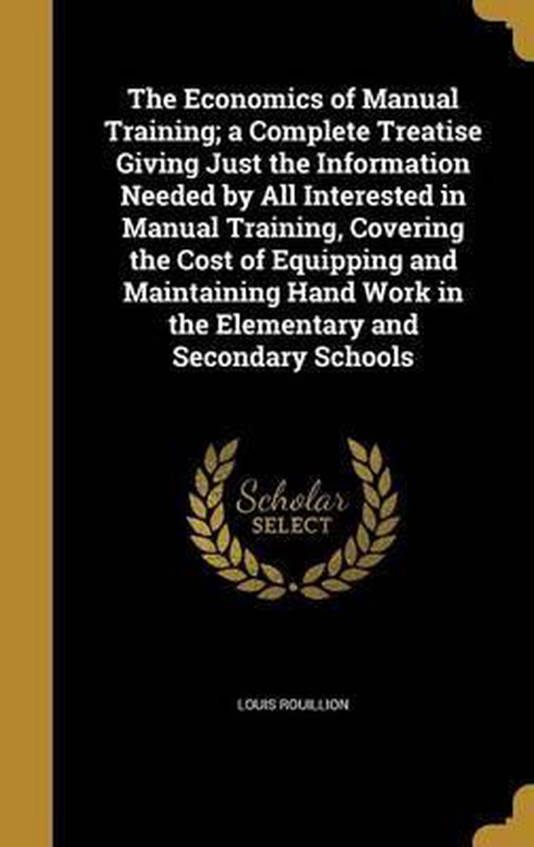 The Economics of Manual Training; A Complete Treatise Giving Just the Information Needed by All Interested in Manual Training, Covering the Cost of Equipping and Maintaining Hand Work in the
