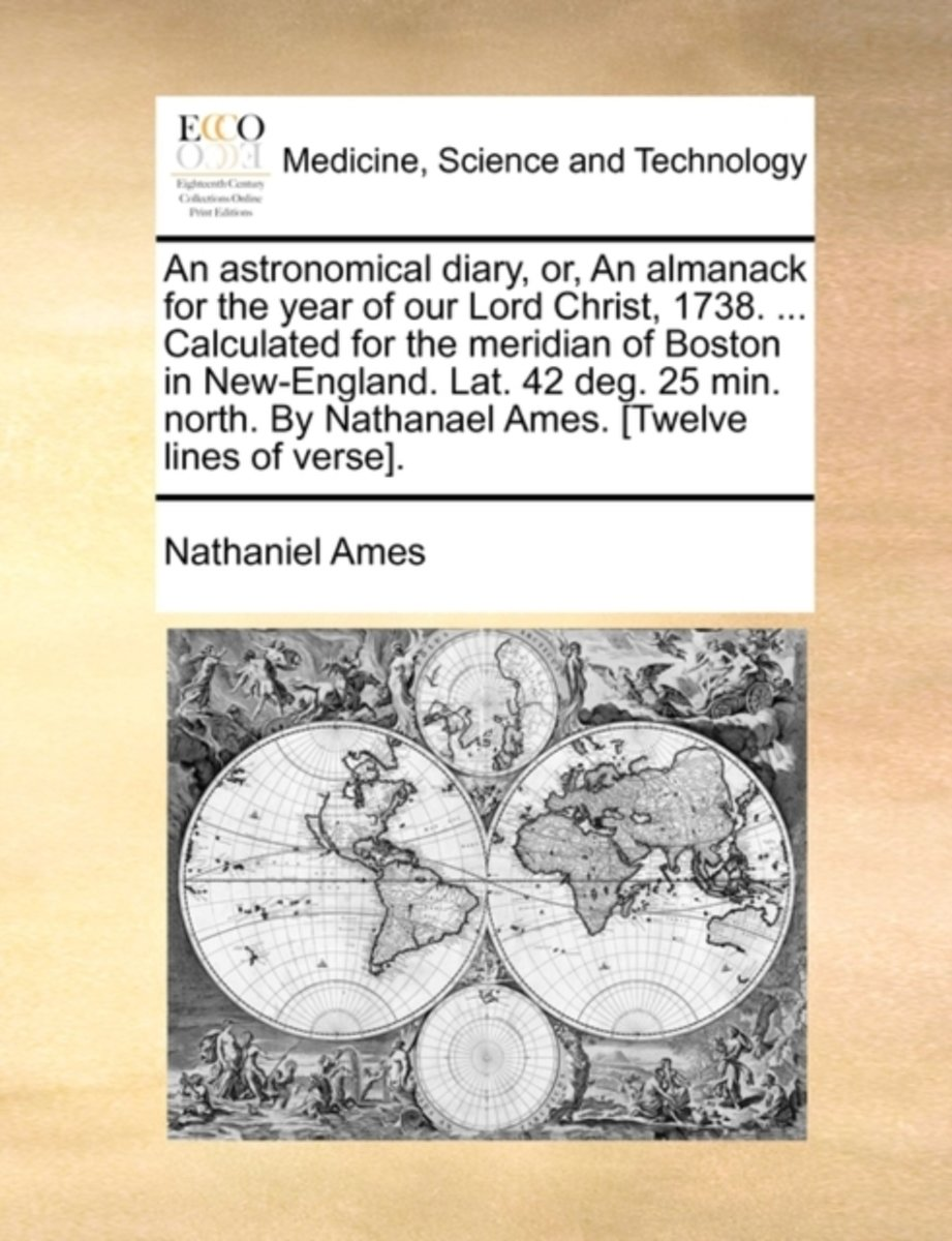 An Astronomical Diary, Or, an Almanack for the Year of Our Lord Christ, 1738. ... Calculated for the Meridian of Boston in New-England. Lat. 42 Deg. 25 Min. North. by Nathanael Ames. [Twelve