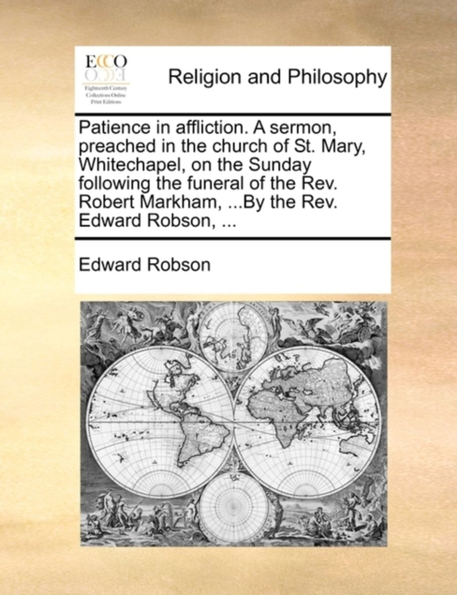 Patience in Affliction. a Sermon, Preached in the Church of St. Mary, Whitechapel, on the Sunday Following the Funeral of the Rev. Robert Markham, ...by the Rev. Edward Robson,
