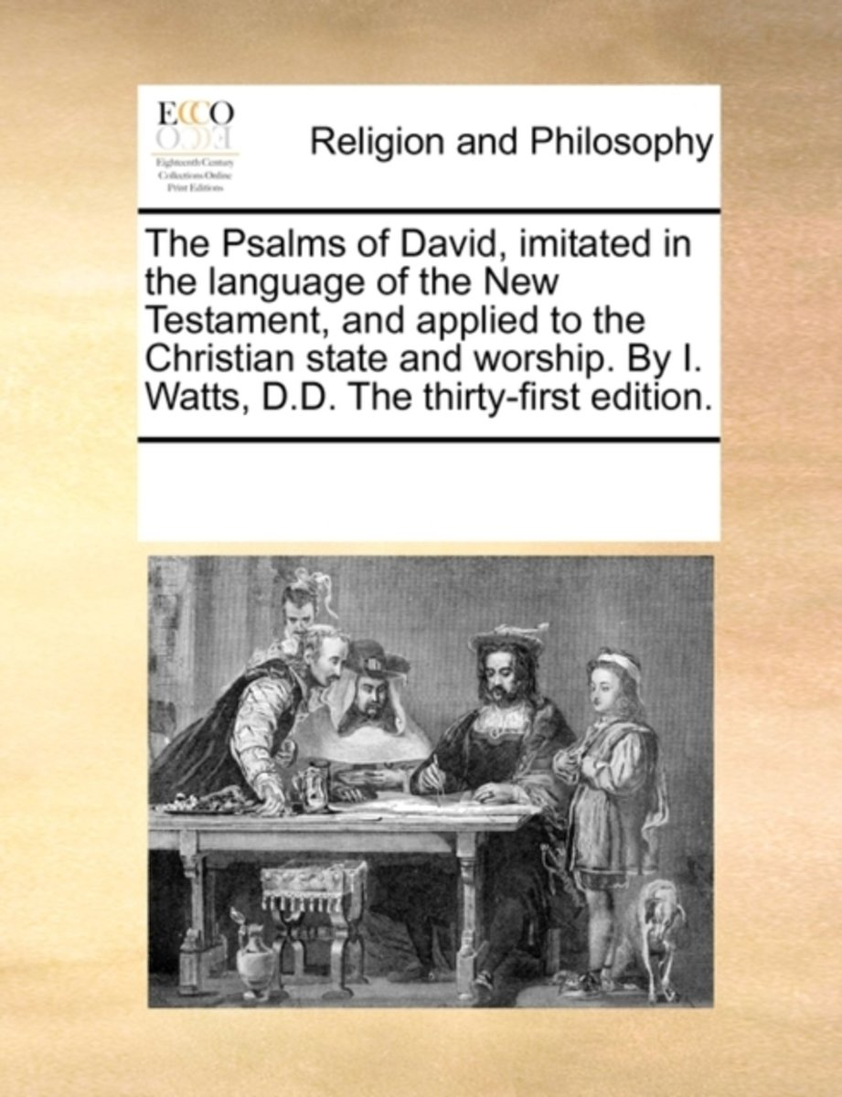 The Psalms of David, Imitated in the Language of the New Testament, and Applied to the Christian State and Worship. by I. Watts, D.D. the Thirty-First Edition