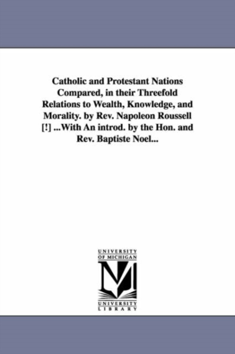 Catholic and Protestant Nations Compared, in Their Threefold Relations to Wealth, Knowledge, and Morality. by REV. Napoleon Roussell [!] ...with an Introd. by the Hon. and REV. Baptiste Noel.