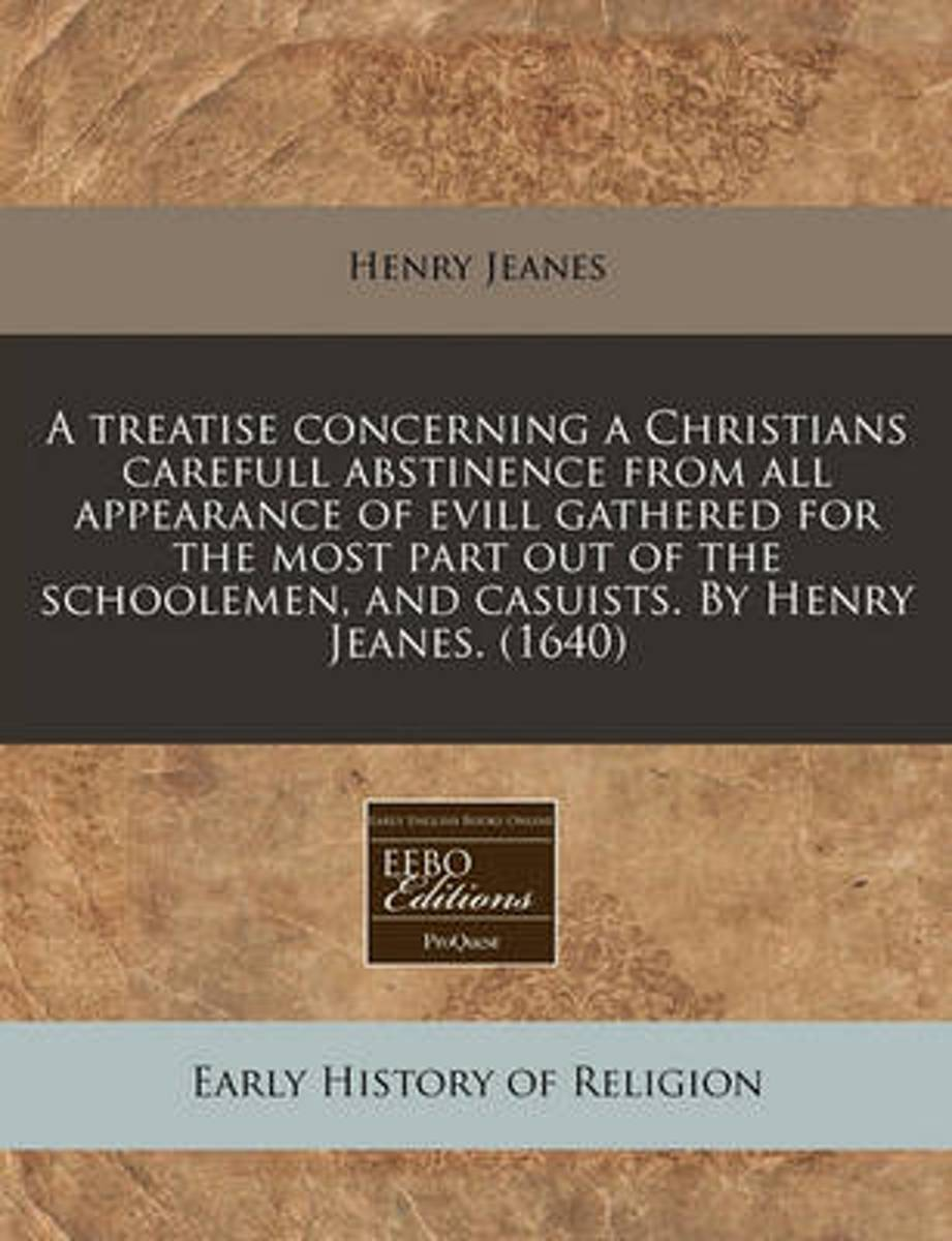A Treatise Concerning a Christians Carefull Abstinence from All Appearance of Evill Gathered for the Most Part Out of the Schoolemen, and Casuists. by Henry Jeanes. (1640)