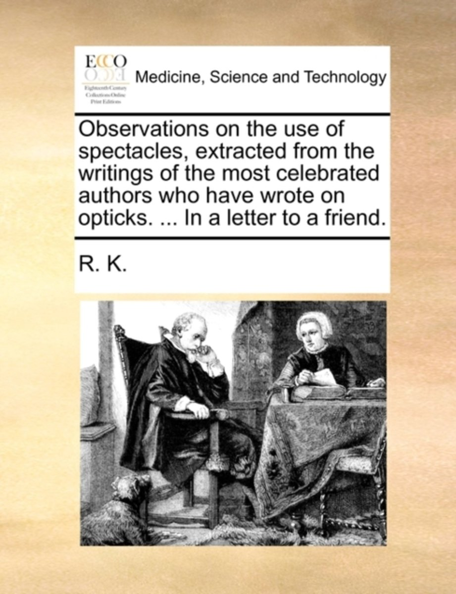 Observations on the Use of Spectacles, Extracted from the Writings of the Most Celebrated Authors Who Have Wrote on Opticks. ... in a Letter to a Friend.