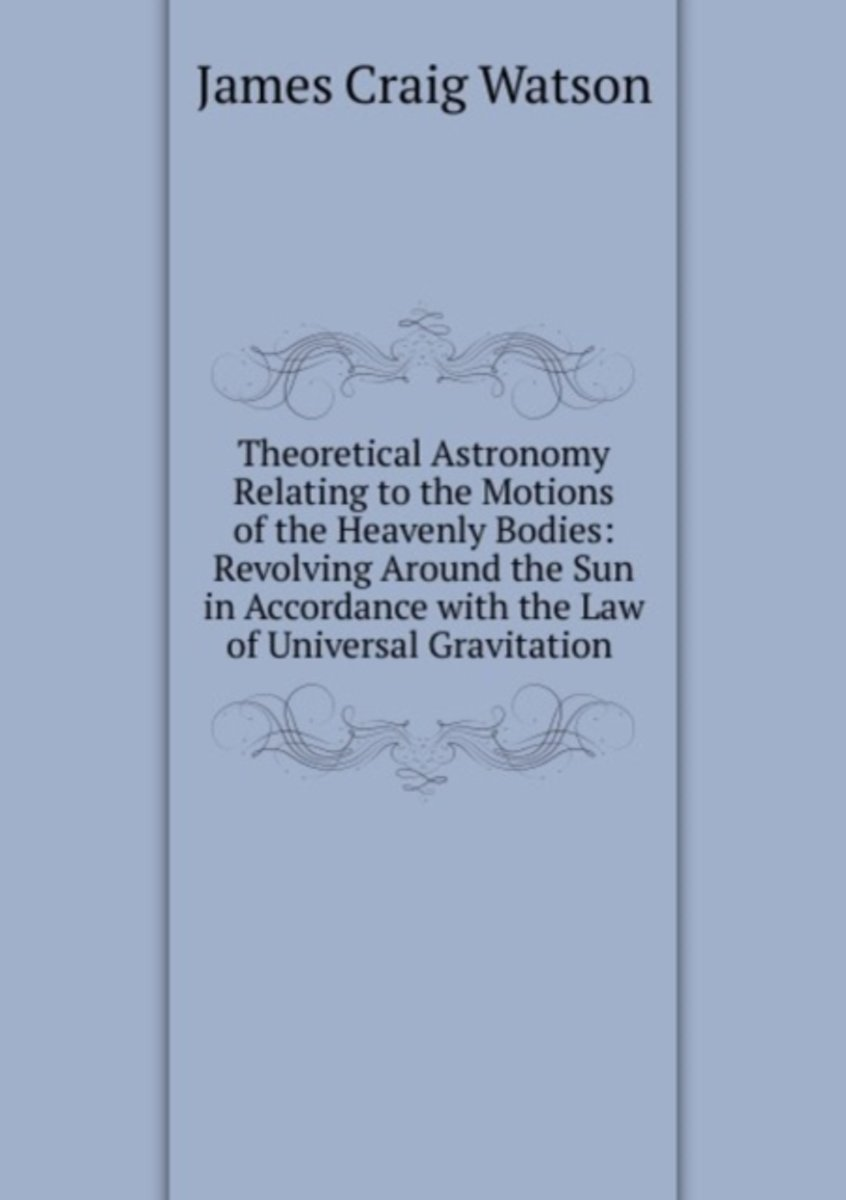 Theoretical Astronomy Relating to the Motions of the Heavenly Bodies: Revolving Around the Sun in Accordance with the Law of Universal Gravitation .