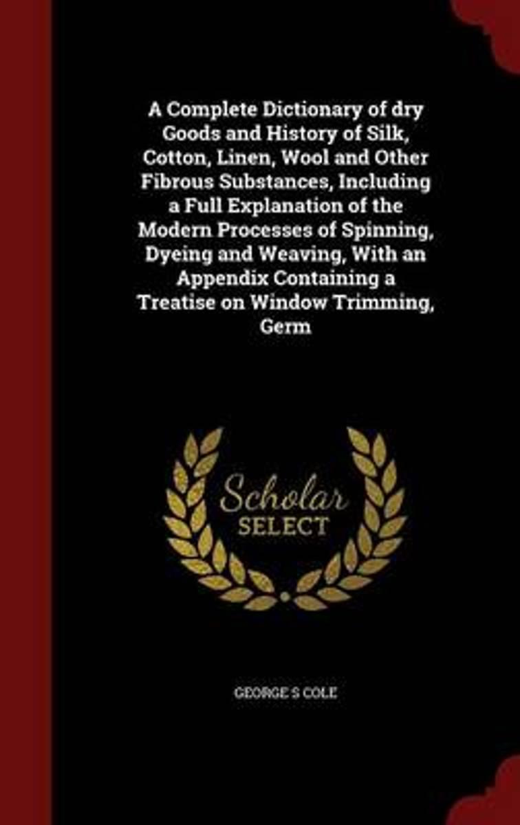 A Complete Dictionary of Dry Goods and History of Silk, Cotton, Linen, Wool and Other Fibrous Substances, Including a Full Explanation of the Modern Processes of Spinning, Dyeing and Weaving,