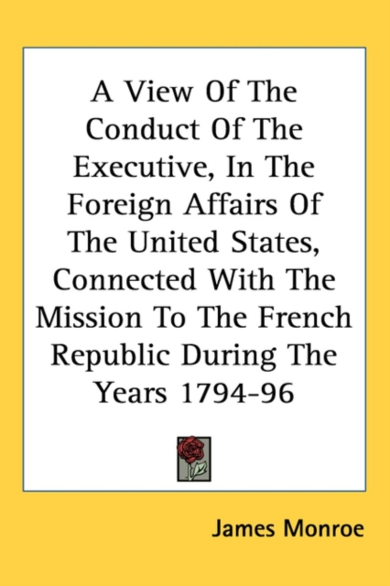 A View of the Conduct of the Executive, in the Foreign Affairs of the United States, Connected with the Mission to the French Republic During the Ye