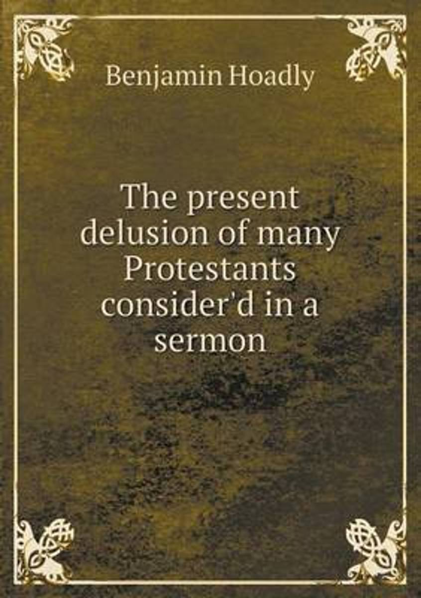 The Present Delusion of Many Protestants Consider'd in a Sermon