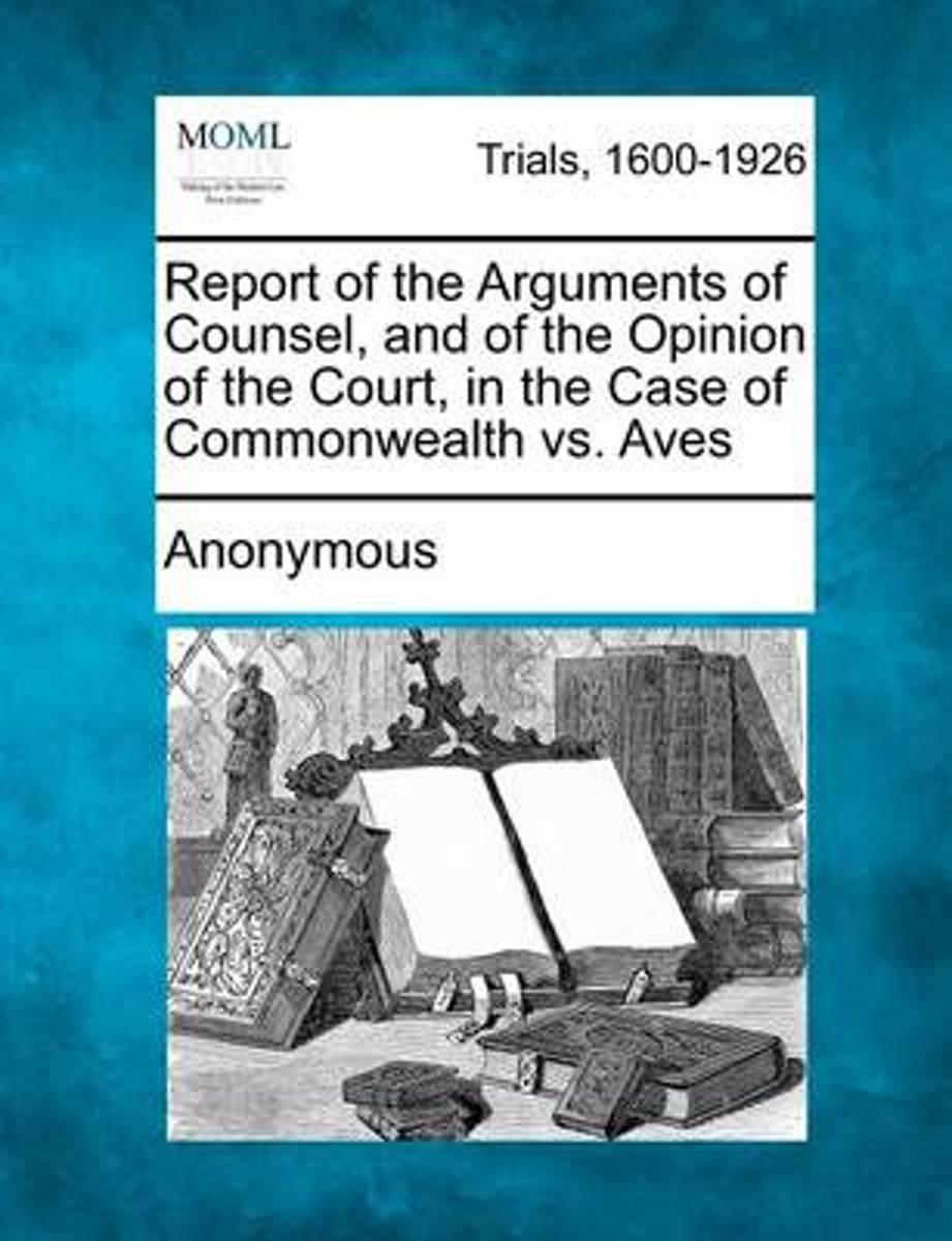 Report of the Arguments of Counsel, and of the Opinion of the Court, in the Case of Commonwealth vs. Aves