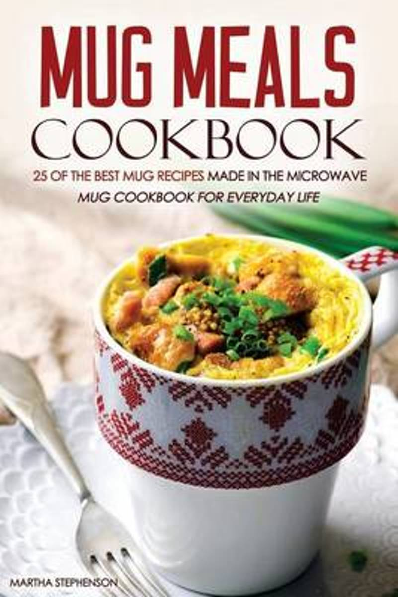 Mug Meals Cookbook - 25 of the Best Mug Recipes Made in the Microwave