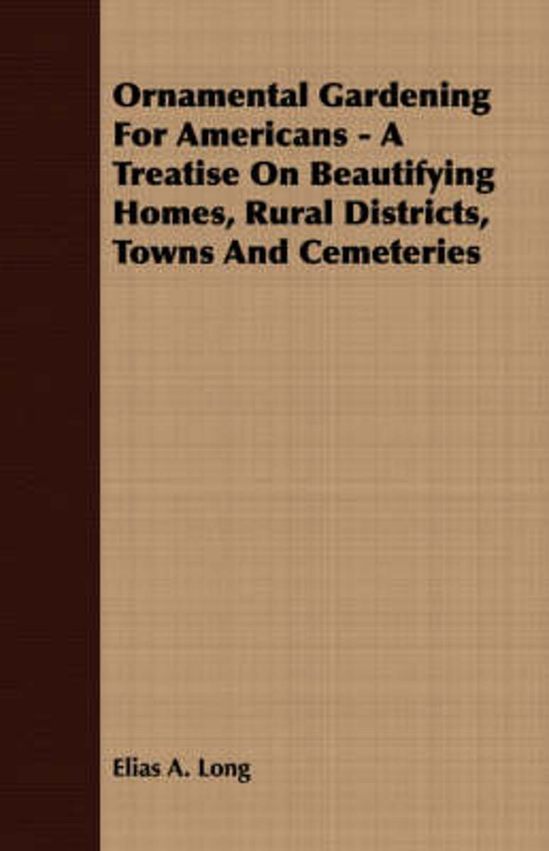 Ornamental Gardening For Americans - A Treatise On Beautifying Homes, Rural Districts, Towns And Cemeteries