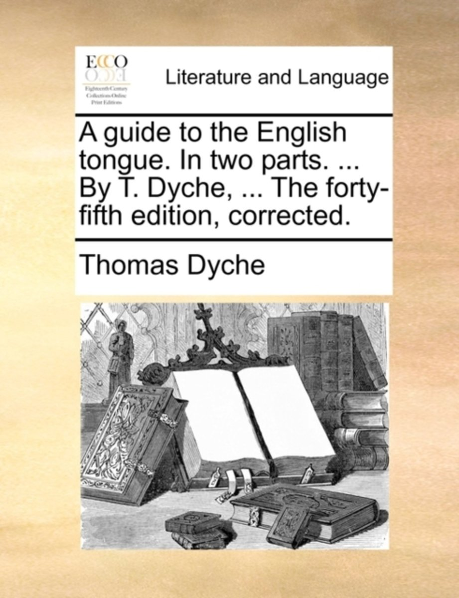 A Guide to the English Tongue. in Two Parts. ... by T. Dyche, ... the Forty-Fifth Edition, Corrected.