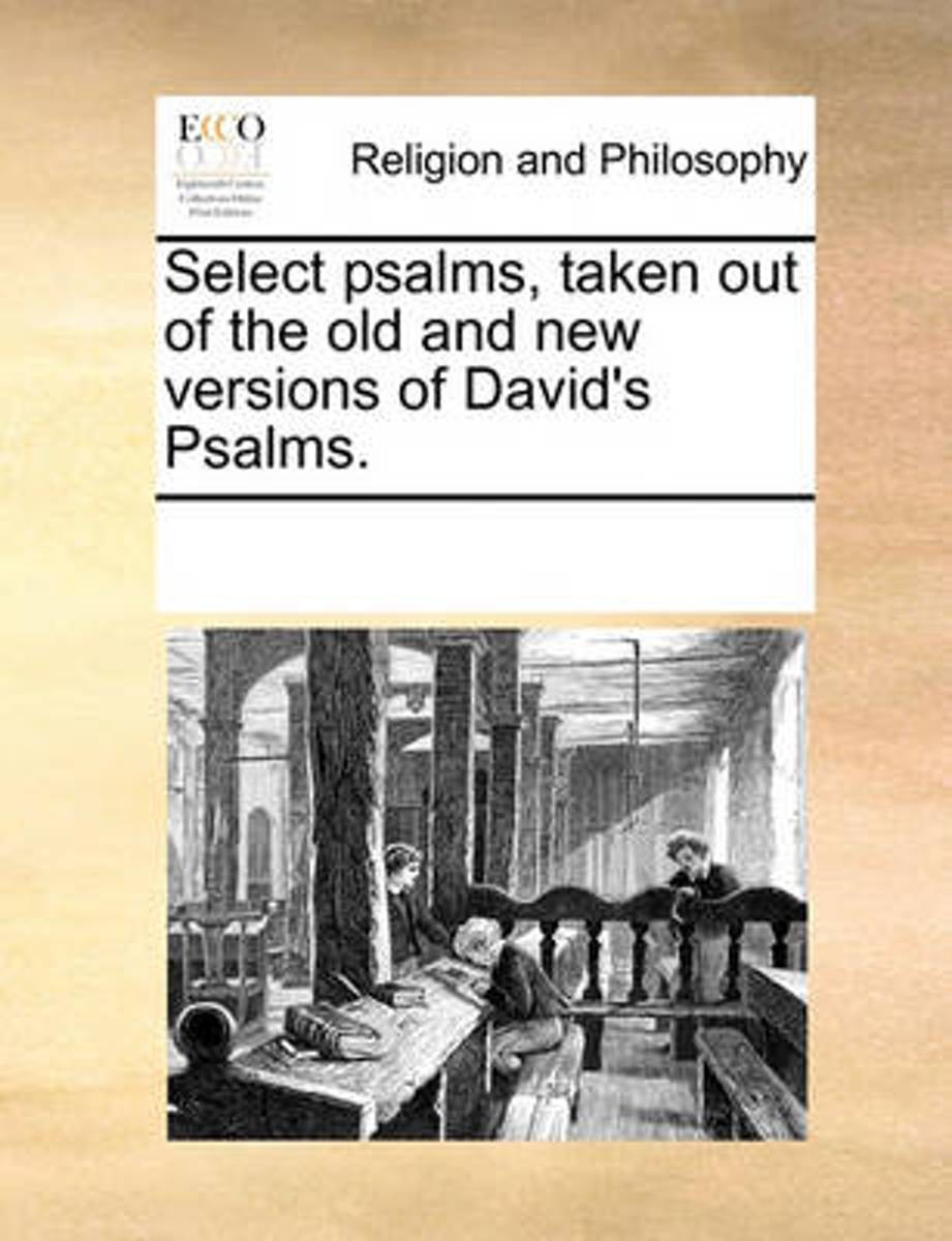 Select Psalms, Taken Out of the Old and New Versions of David's Psalms