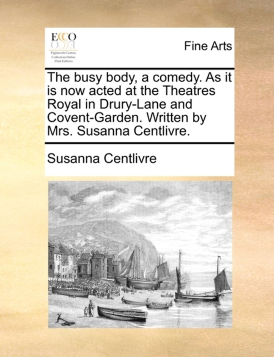 The Busy Body, a Comedy. as It Is Now Acted at the Theatres Royal in Drury-Lane and Covent-Garden. Written by Mrs. Susanna Centlivre.