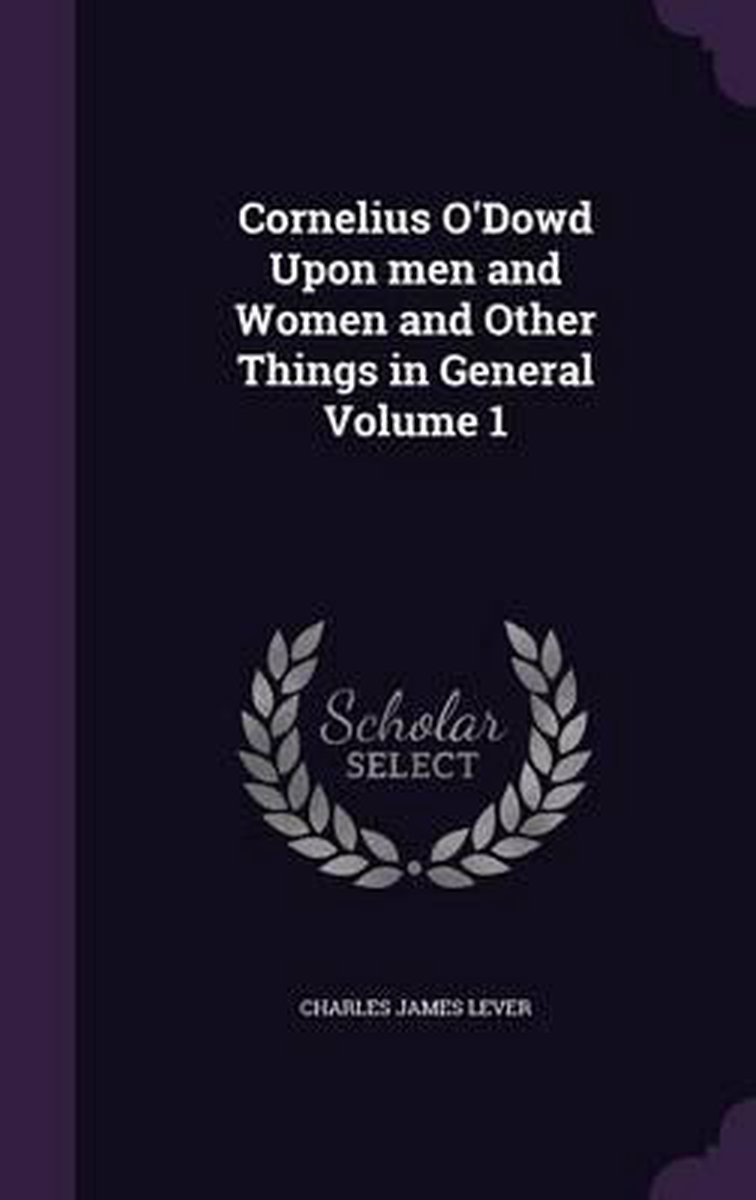 Cornelius O'Dowd Upon Men and Women and Other Things in General Volume 1