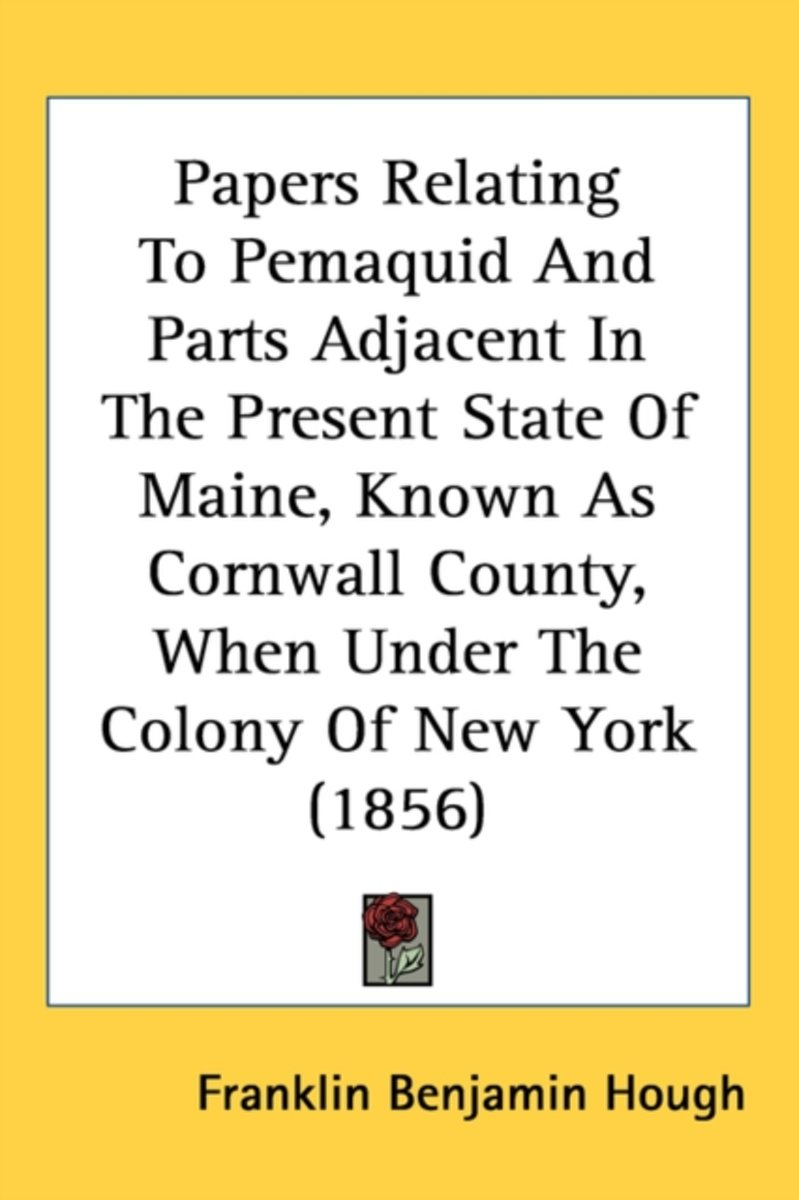 Papers Relating To Pemaquid And Parts Adjacent In The Present State Of Maine, Known As Cornwall County, When Under The Colony Of New York (1856)