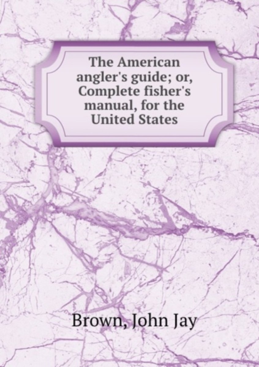 The American Angler's Guide; Or, Complete Fisher's Manual, for the United States
