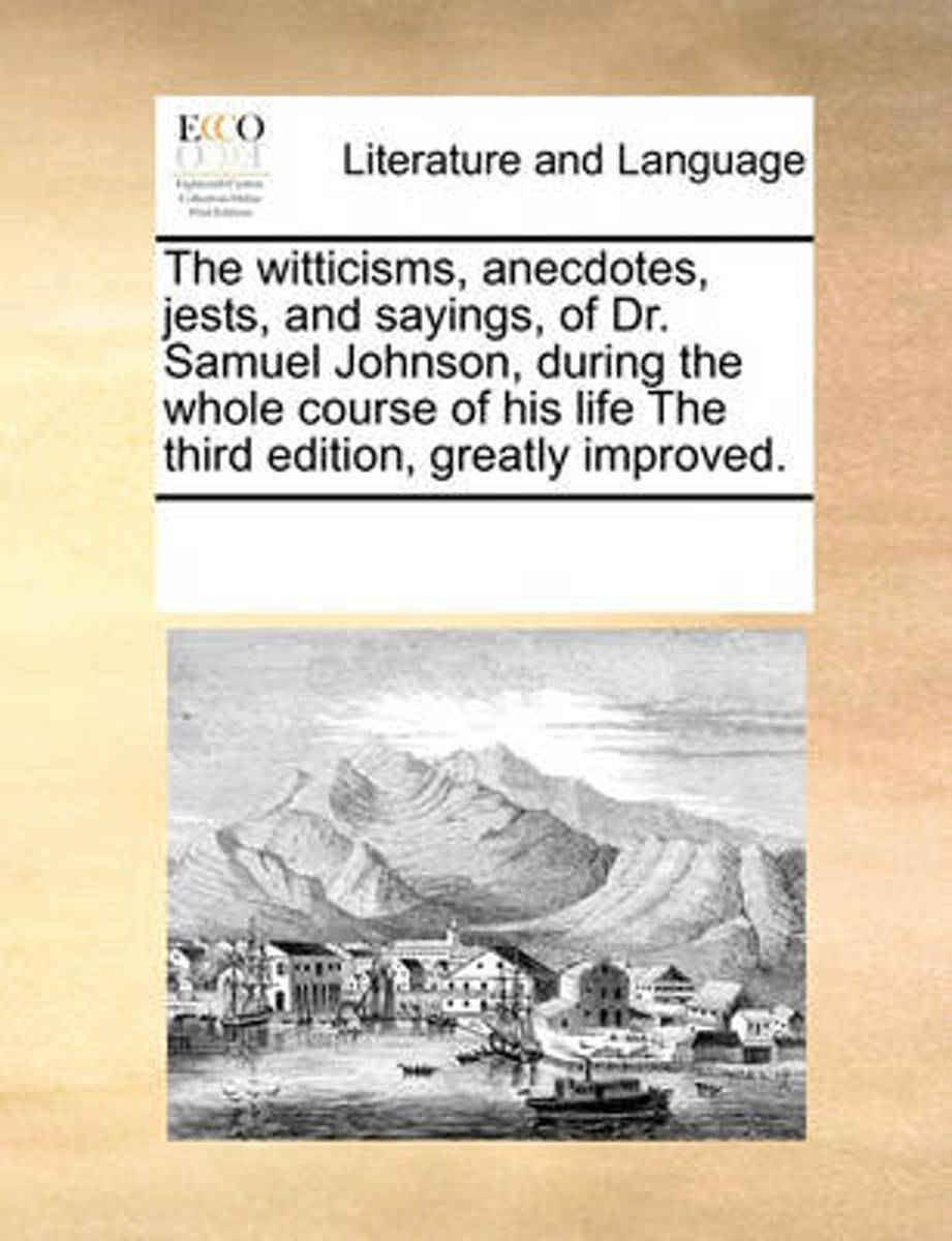 The Witticisms, Anecdotes, Jests, and Sayings, of Dr. Samuel Johnson, During the Whole Course of His Life the Third Edition, Greatly Improved.